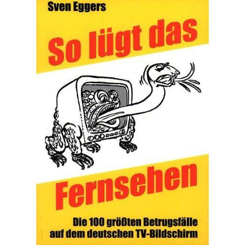 Sven Eggers - So lügt das Fernsehen: Die 100 grössten Betrugsfälle auf dem deutschen TV-Bildschirm - Preis vom 17.04.2021 04:51:59 h