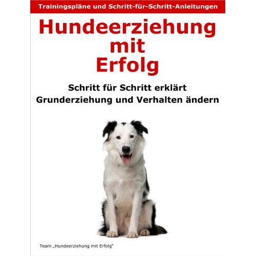 Team: Hundeerziehung mit Erfolg - Hundeerziehung mit Erfolg: Schritt für Schritt erklärt - Grunderziehung und Verhalten ändern - Preis vom 06.04.2020 04:59:29 h