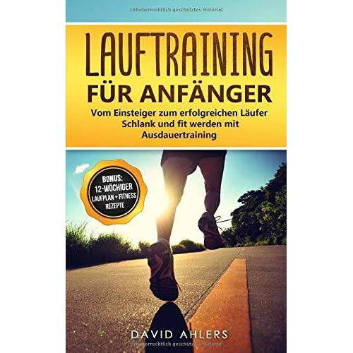 David Ahlers - Lauftraining für Anfänger: Vom Einsteiger zum erfolgreichen Läufer - Schlank und fit werden mit Ausdauertraining - Bonus: 12-wöchiger Laufplan und ... für das Lauftraining (Laufen, Band 1) - Preis vom 05.05.2021 04:54:13 h