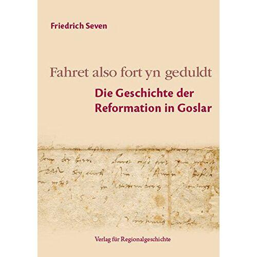 Friedrich Seven - Fahret also fort yn geduldt: Die Geschichte der Reformation in Goslar (Beiträge zur Geschichte der Stadt Goslar / Goslarer Fundus) - Preis vom 21.10.2020 04:49:09 h