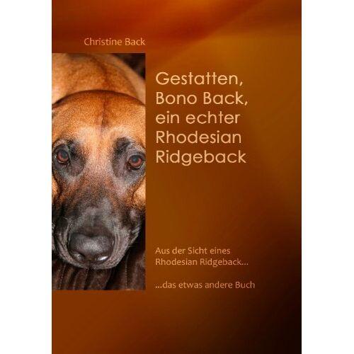 Christine Back - Gestatten, Bono Back, ein echter Rhodesian Ridgeback: Aus der Sicht eines Rhodesian Ridgeback......das etwas andere Buch - Preis vom 17.05.2020 05:01:12 h