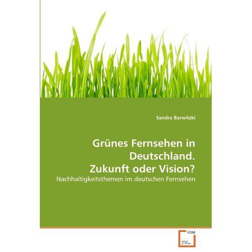 Sandra Barwitzki - Grünes Fernsehen in Deutschland. Zukunft oder Vision?: Nachhaltigkeitsthemen im deutschen Fernsehen - Preis vom 20.10.2020 04:55:35 h