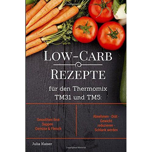 Julia Kaiser - Low-Carb Rezepte für den Thermomix TM31 und TM5: Smoothies Brot Suppen Gemüse &  Fleisch Abnehmen - Diät - Gewicht reduzieren - Schlank werden - Preis vom 05.08.2019 06:12:28 h