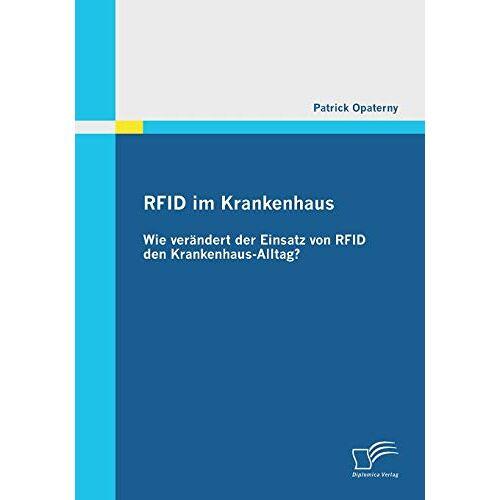 Patrick Opaterny - RFID im Krankenhaus: Wie verändert der Einsatz von RFID den Krankenhaus-Alltag? - Preis vom 15.04.2021 04:51:42 h