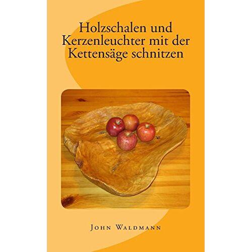 John Waldmann - Holzschalen und Kerzenleuchter mit der Kettensäge schnitzen - Preis vom 20.10.2020 04:55:35 h
