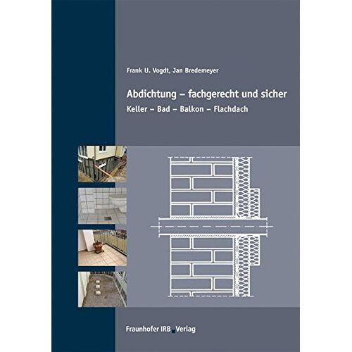 Vogdt, Frank U. - Abdichtung - fachgerecht und sicher.: Keller - Bad - Balkon - Flachdach. - Preis vom 07.05.2021 04:52:30 h