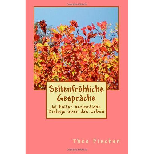 Theo Fischer - Seltenfroehliche Gespraeche: 61 heiter besinnliche Dialoge über das Leben - Preis vom 05.03.2021 05:56:49 h