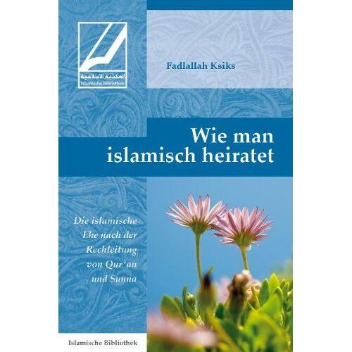 Fadlallah Ksiks - Wie man islamisch heiratet: Die islamische Ehe nach der Rechtleitung von Qur'an und Sunna - Preis vom 16.10.2019 05:03:37 h