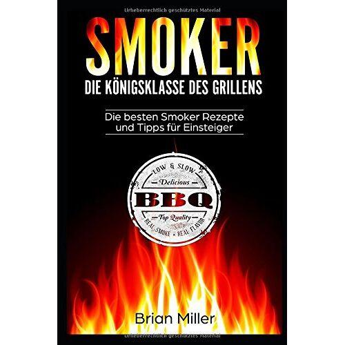 Brian Miller - Smoker - Die Königsklasse des Grillens: Die besten Smoker Rezepte und Tipps für Einsteiger - Preis vom 28.02.2021 06:03:40 h