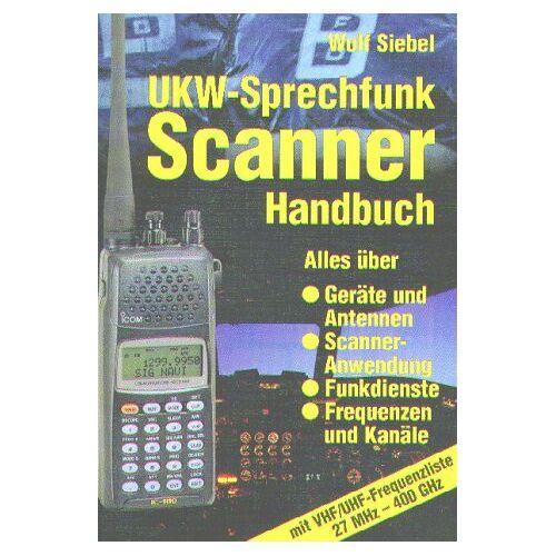 Wolf Siebel - UKW - Sprechfunk Scanner Handbuch. Alles über Geräte und Antennen, Scanner-Anwendung, Funkdienste, Frequenzen und Kanäle mit VHF/UHF-Frequenzliste 27 MHz-400 GHz - Preis vom 25.02.2021 06:08:03 h