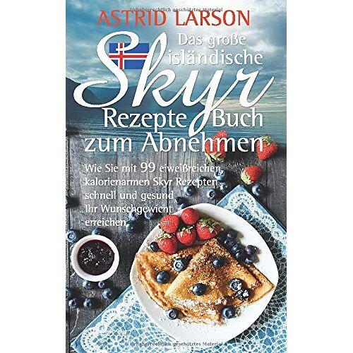Astrid Larson - Das große isländische Skyr Rezepte Buch zum Abnehmen: Wie Sie mit 99 eiweißreichen, kalorienarmen Skyr Rezepten schnell und gesund Ihr Wunschgewicht erreichen - Preis vom 02.03.2021 06:01:48 h