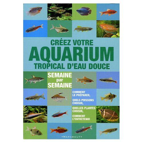 Stuart Thraves - Créer votre aquarium tropical d'eau douce : Semaine par semaine - Preis vom 17.01.2021 06:05:38 h