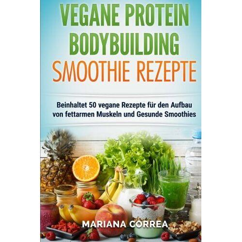 Mariana Correa - VEGANE PROTEIN BODYBUILDING SMOOTHIE Rezepte: Beinhaltet 50 vegane Rezepte fur den Aufbau von fettarmen Muskeln und gesunde Smoothies - Preis vom 08.04.2020 04:59:40 h
