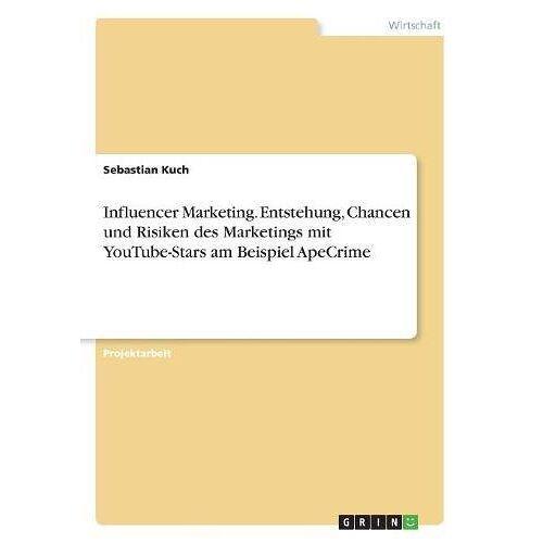 Sebastian Kuch - Influencer Marketing. Entstehung, Chancen und Risiken des Marketings mit YouTube-Stars am Beispiel ApeCrime - Preis vom 05.09.2020 04:49:05 h