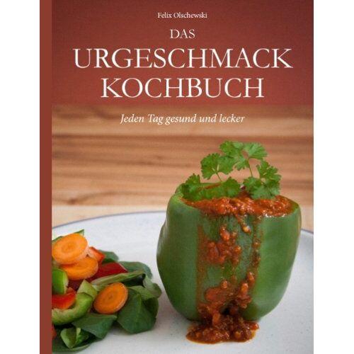Felix Olschewski - Das Urgeschmack-Kochbuch: Jeden Tag gesund und lecker - Preis vom 05.09.2020 04:49:05 h