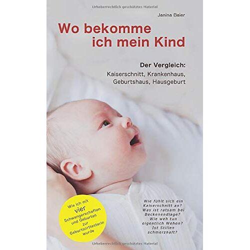 Janina Baier - Wo bekomme ich mein Kind: Kaiserschnitt, Krankenhaus, Geburtshaus und Hausgeburt. Wie ich durch vier Schwangerschaften und Geburten zur Geburtsorttesterin wurde. - Preis vom 20.10.2020 04:55:35 h