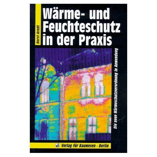 Horst Arndt - Wärme- und Feuchteschutz in der Praxis. Die neue Wärmeschutzverordnung in der Anwendung - Preis vom 21.10.2020 04:49:09 h
