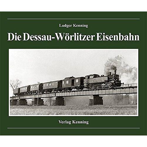Ludger Kenning - Die Dessau-Wörlitzer Eisenbahn - Preis vom 14.05.2021 04:51:20 h