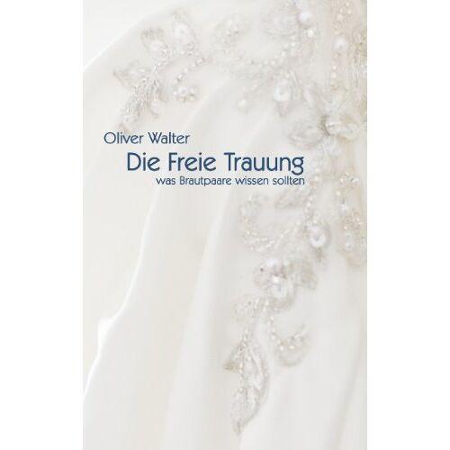 Oliver Walter - Die Freie Trauung: Was Brautpaare wissen sollten - Preis vom 22.01.2020 06:01:29 h