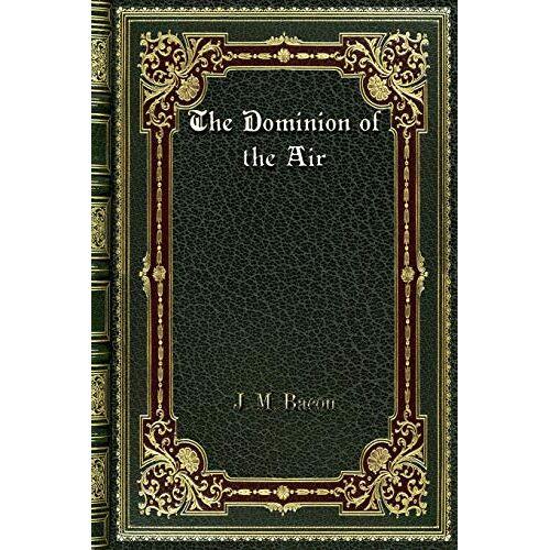 Bacon, J. M. - The Dominion of the Air - Preis vom 24.02.2021 06:00:20 h