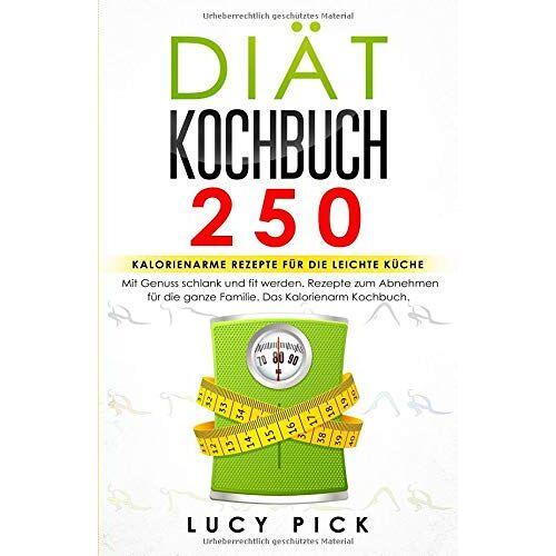 Lucy Pick - DIÄT KOCHBUCH: 250 kalorienarme Rezepte für die leichte Küche. Mit Genuss schlank und fit werden. Rezepte zum Abnehmen für die ganze Familie. Das Kalorienarm Kochbuch. (Diät Rezepte, Band 1) - Preis vom 12.05.2021 04:50:50 h