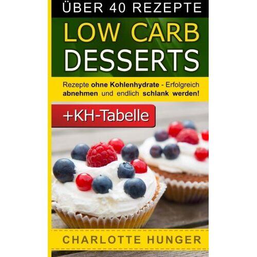 Charlotte Hunger - Rezepte ohne Kohlenhydrate: Low Carb Desserts - Das Diaet-Kochbuch + Kohlenhydrate-Tabelle (Erfolgreich abnehmen und endlich schlank werden mit kohlenhydratarmer Ernaehrung!   DEUTSCH) - Preis vom 11.05.2021 04:49:30 h
