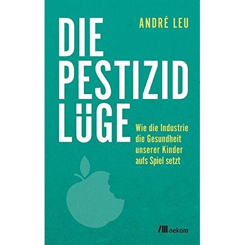 André Leu - Die Pestizidlüge: Wie die Industrie die Gesundheit unserer Kinder aufs Spiel setzt - Preis vom 14.05.2021 04:51:20 h