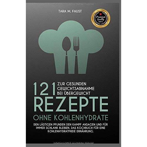 Faust, Tara M. - 121 Rezepte ohne Kohlenhydrate zur gesunden Gewichtsabnahme bei Übergewicht, den lästigen Pfunden den Kampf ansagen und für immer schlank bleiben, das Kochbuch für eine kohlenhydratfreie Ernährung - Preis vom 21.10.2020 04:49:09 h
