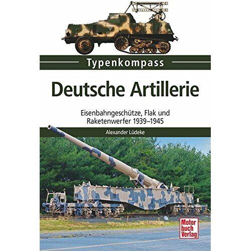 Alexander Lüdeke - Deutsche Artillerie: Eisenbahngeschütze, Flak und Raketenwerfer 1939-1945 (Typenkompass) - Preis vom 10.05.2021 04:48:42 h