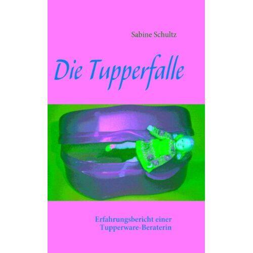 Sabine Schultz - Die Tupperfalle: Erfahrungsbericht einer Tupperware-Beraterin - Preis vom 07.05.2021 04:52:30 h