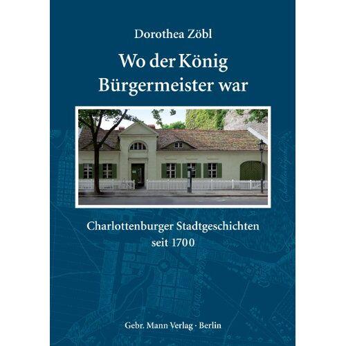Dorothea Zöbl - Wo der König Bürgermeister war: Charlottenburger Stadtgeschichten seit 1700 - Preis vom 18.04.2021 04:52:10 h