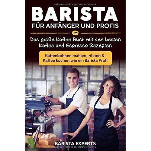 Barista Experts - Barista für Anfänger und Profis: Das große Kaffee Buch mit den besten Kaffee und Espresso Rezepten - Kaffeebohnen mahlen, rösten & Kaffee kochen wie ein Barista Profi - Preis vom 25.02.2021 06:08:03 h