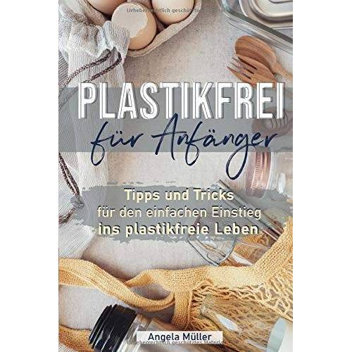 Angela Müller - Plastikfrei für Anfänger: Tipps und Tricks für den einfachen Einstieg ins plastikfreie Leben - Preis vom 12.05.2021 04:50:50 h