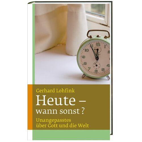 Gerhard Lohfink - Heute - wann sonst?: Unangepasstes über Gott und die Welt - Preis vom 12.04.2021 04:50:28 h