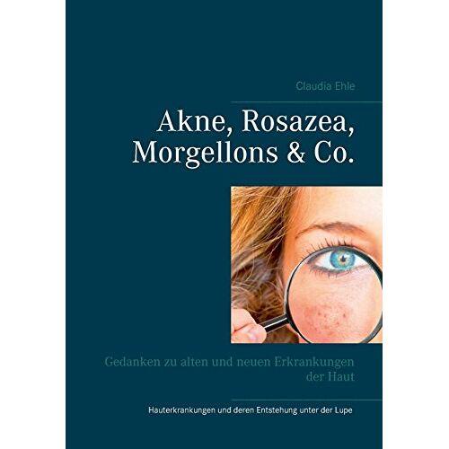 Claudia Ehle - Akne, Rosazea, Morgellons & Co.: Gedanken zu alten und neuen Erkrankungen der Haut - Preis vom 24.10.2020 04:52:40 h