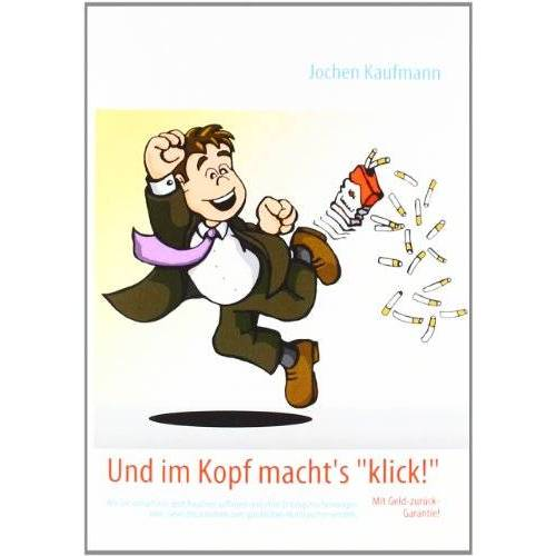 Jochen Kaufmann - Und im Kopf macht's klick!: Wie Sie einfach mit dem Rauchen aufhören und ohne Entzugserscheinungen oder  Gewichtszunahme zum glücklichen Nichtraucher werden - Preis vom 20.10.2020 04:55:35 h