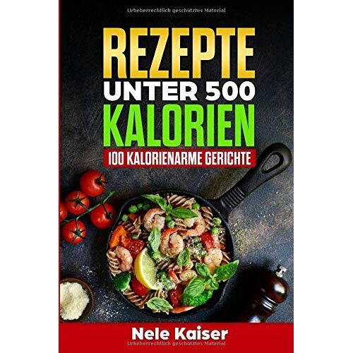 Nele Kaiser - Rezepte unter 500 Kalorien: 100 kalorienarme Gerichte,kalorienarmes Kochbuch, schnelle Gerichte, Stoffwechsel ankurbeln,Gewicht verlieren,Low Carb - Preis vom 03.05.2021 04:57:00 h