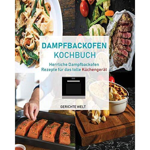 Gerichte Welt - Dampfbackofen Kochbuch: Herrliche Dampfbackofen Rezepte für das tolle Küchengerät - Preis vom 18.10.2020 04:52:00 h