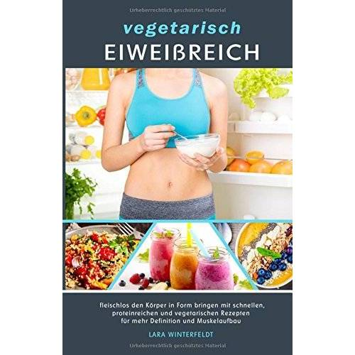 Lara Winterfeldt - vegetarisch EIWEIßREICH: fleischlos den Körper in Form bringen mit schnellen, proteinreichen und vegetarischen Rezepten für mehr Definition und Muskelaufbau - Preis vom 26.10.2020 05:55:47 h