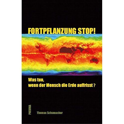 Thomas Schumacher - Fortpflanzung stop!: Was tun, wenn der Mensch die Erde auffrisst? - Preis vom 21.04.2021 04:48:01 h