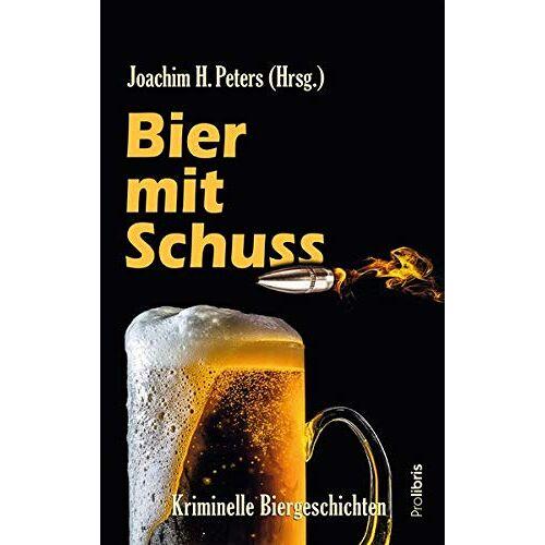 Peters, Joachim H. - Bier mit Schuss: Kriminelle Biergeschichten von Joachim H. Peters und den üblichen Verdächtigen - Preis vom 20.10.2020 04:55:35 h