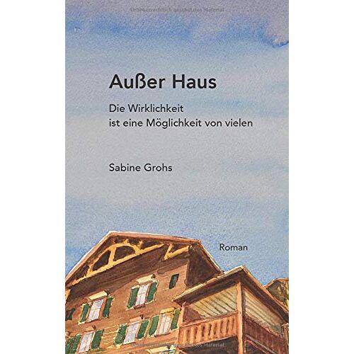 Sabine Grohs - Außer Haus: Die Wirklichkeit ist eine Möglichkeit von vielen - Preis vom 27.02.2021 06:04:24 h