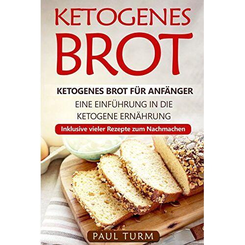 Paul Turm - Ketogenes Brot: Ketogenes Brot für Anfänger. Eine Einführung in die ketogene Ernährung. Inklusive vieler Rezepte zum Nachmachen. - Preis vom 21.10.2020 04:49:09 h