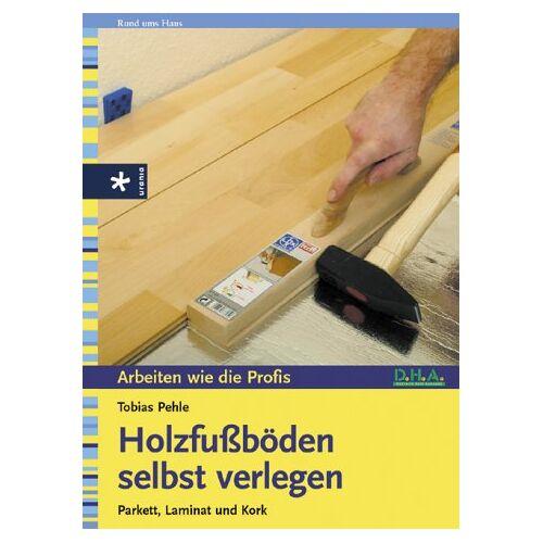 Tobias Pehle - Holzfußböden selbst verlegen. Parkett, Laminat und Kork - Preis vom 21.10.2020 04:49:09 h