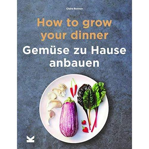 Claire Ratinon - How to Grow Your Dinner. Gemüse zuhause anbauen - Preis vom 14.04.2021 04:53:30 h