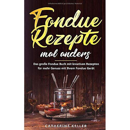 Catherine Keller - Fondue Rezepte mal anders: Das große Fondue Buch mit kreativen Rezepten für mehr Genuss mit Ihrem Fondue Gerät inkl. Dips und Brote - Preis vom 23.01.2021 06:00:26 h