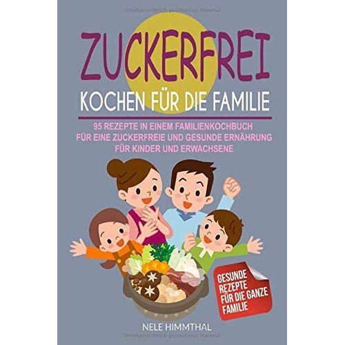 Nele Himmthal - Zuckerfrei Kochen für die Familie: 95 Rezepte in einem Familienkochbuch für eine zuckerfreie und gesunde Ernährung für Kinder und Erwachsene - Preis vom 05.09.2020 04:49:05 h