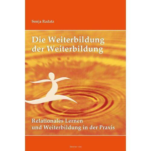 Sonja Radatz - Die Weiterbildung der Weiterbildung: Relationales Lernen und Weiterbildung in der Praxis. Mit einem Vorwort von Bernhard Pörksen - Preis vom 11.04.2021 04:47:53 h