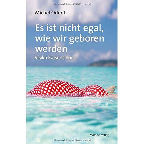 Michel Odent - Es ist nicht egal, wie wir geboren werden. Risiko Kaiserschnitt - Preis vom 24.02.2021 06:00:20 h