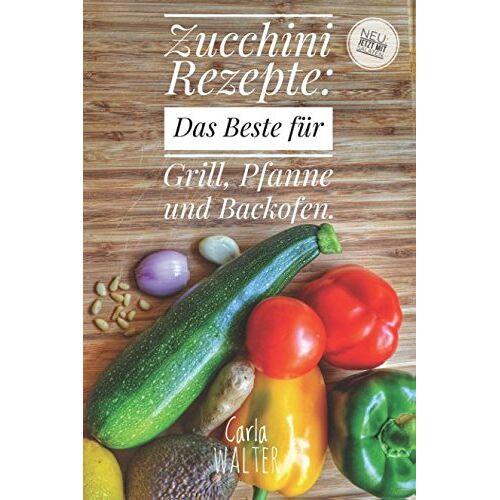 Carla Walter - Zucchini Rezepte: Das Beste für Grill, Pfanne und Backofen. - Preis vom 07.03.2021 06:00:26 h